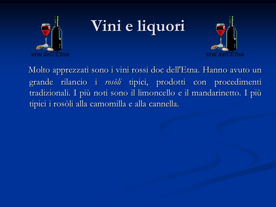Vini e liquori Molto apprezzati sono i vini rossi doc dell'Etna. Hanno avuto un grande rilancio i rosòli tipici, prodotti con procedimenti tradizional