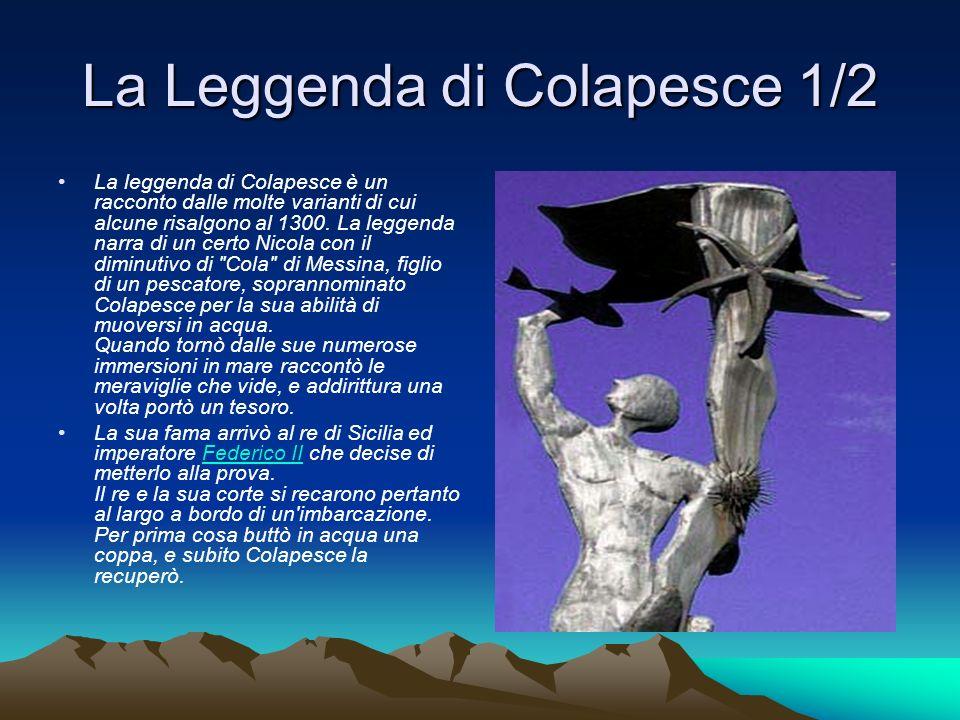 La Leggenda di Colapesce 1/2 La leggenda di Colapesce è un racconto dalle molte varianti di cui alcune risalgono al 1300. La leggenda narra di un cert