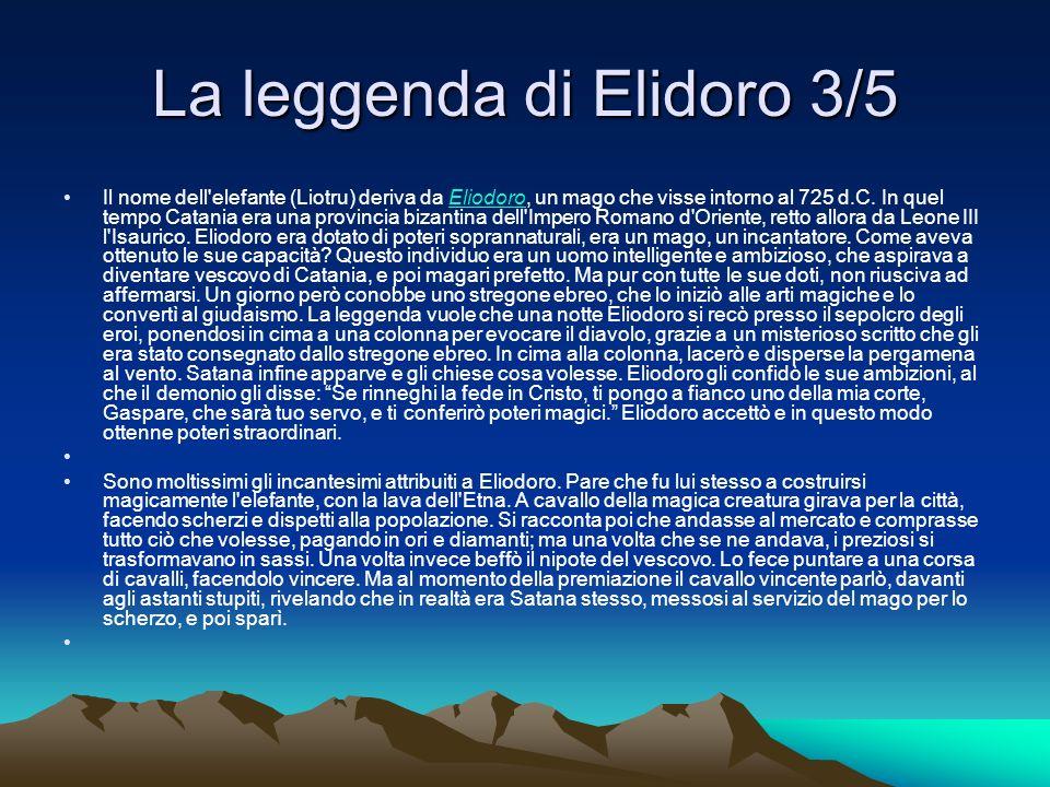 La leggenda di Elidoro 3/5 Il nome dell'elefante (Liotru) deriva da Eliodoro, un mago che visse intorno al 725 d.C. In quel tempo Catania era una prov
