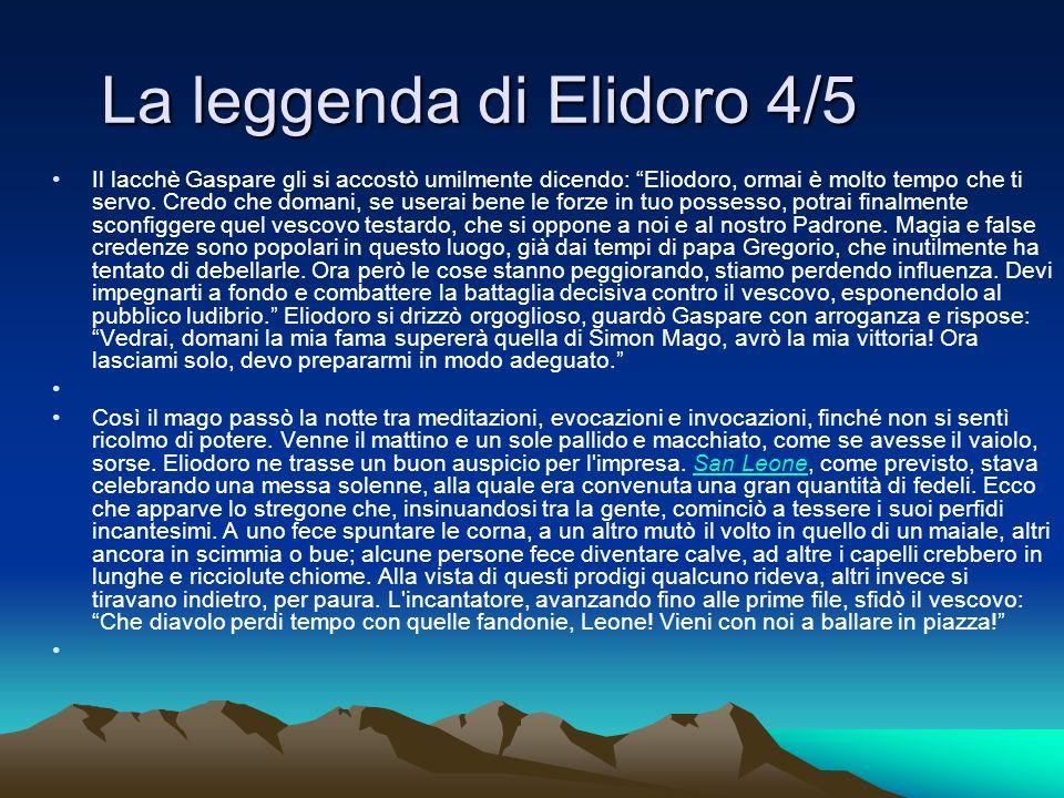 La leggenda di Elidoro 4/5 Il lacchè Gaspare gli si accostò umilmente dicendo: Eliodoro, ormai è molto tempo che ti servo. Credo che domani, se userai