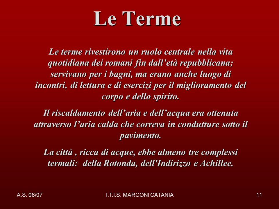 A.S. 06/07I.T.I.S. MARCONI CATANIA11 Le Terme Le terme rivestirono un ruolo centrale nella vita quotidiana dei romani fin dalletà repubblicana; serviv