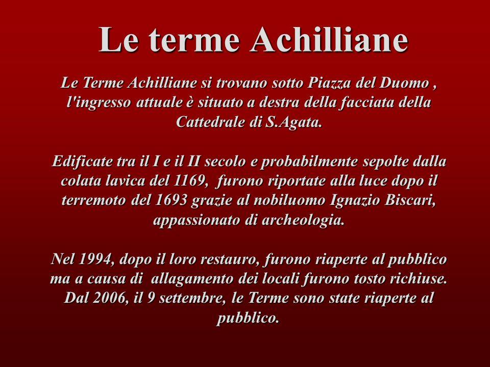 Le terme Achilliane Le Terme Achilliane si trovano sotto Piazza del Duomo, l'ingresso attuale è situato a destra della facciata della Cattedrale di S.