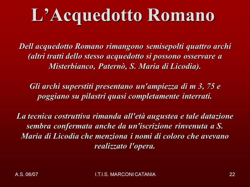 A.S. 06/07I.T.I.S. MARCONI CATANIA22 LAcquedotto Romano Romano Dell acquedotto Romano rimangono semisepolti quattro archi (altri tratti dello stesso a