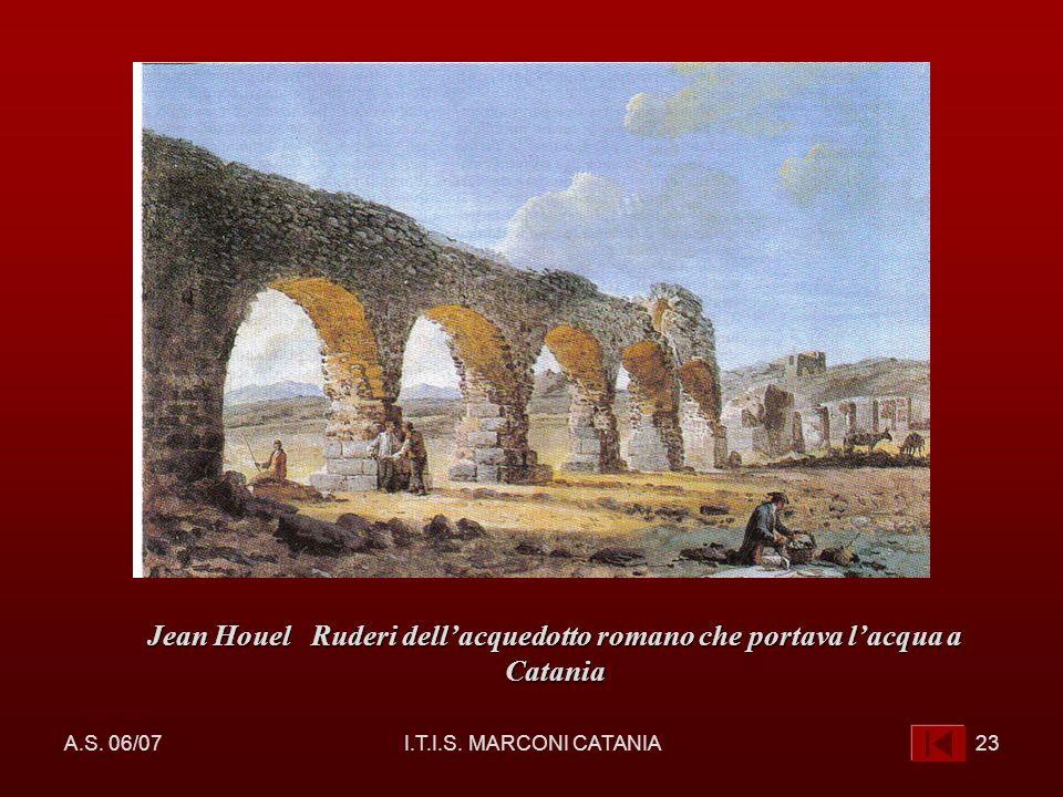 A.S. 06/07I.T.I.S. MARCONI CATANIA23 Jean Houel Ruderi dellacquedotto romano che portava lacqua a Catania
