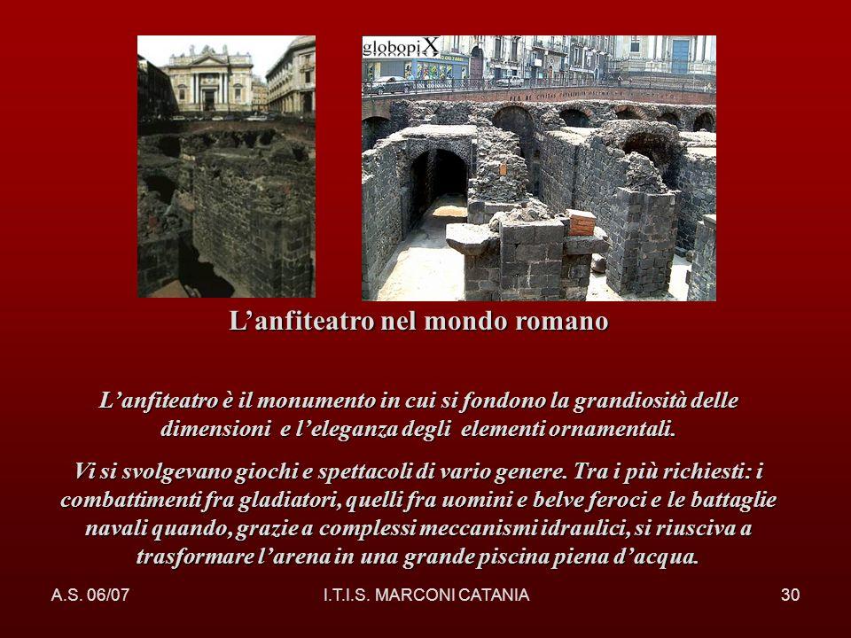 A.S. 06/07I.T.I.S. MARCONI CATANIA30 Lanfiteatro nel mondo romano Lanfiteatro è il monumento in cui si fondono la grandiosità delle dimensioni e leleg