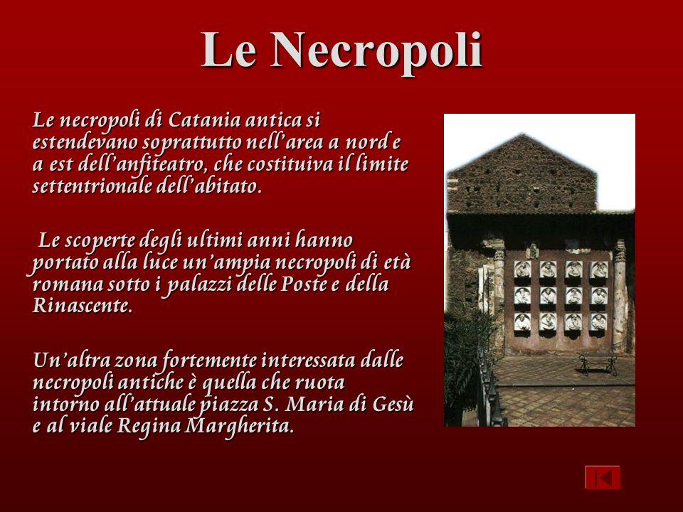 Le Necropoli Le necropoli di Catania antica si estendevano soprattutto nellarea a nord e a est dellanfiteatro, che costituiva il limite settentrionale