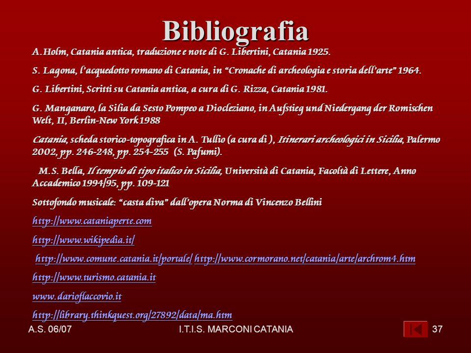 A.S. 06/07I.T.I.S. MARCONI CATANIA37Bibliografia A.Holm, Catania antica, traduzione e note di G. Libertini, Catania 1925. S. Lagona, lacquedotto roman