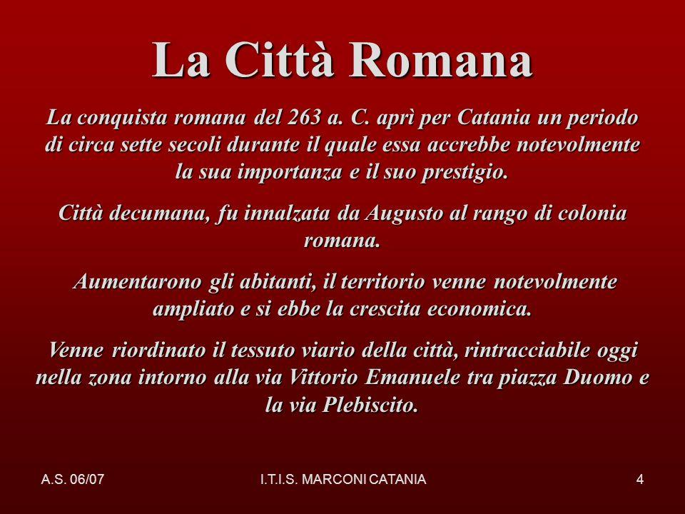 A.S. 06/07I.T.I.S. MARCONI CATANIA4 La Città Romana La conquista romana del 263 a. C. aprì per Catania un periodo di circa sette secoli durante il qua
