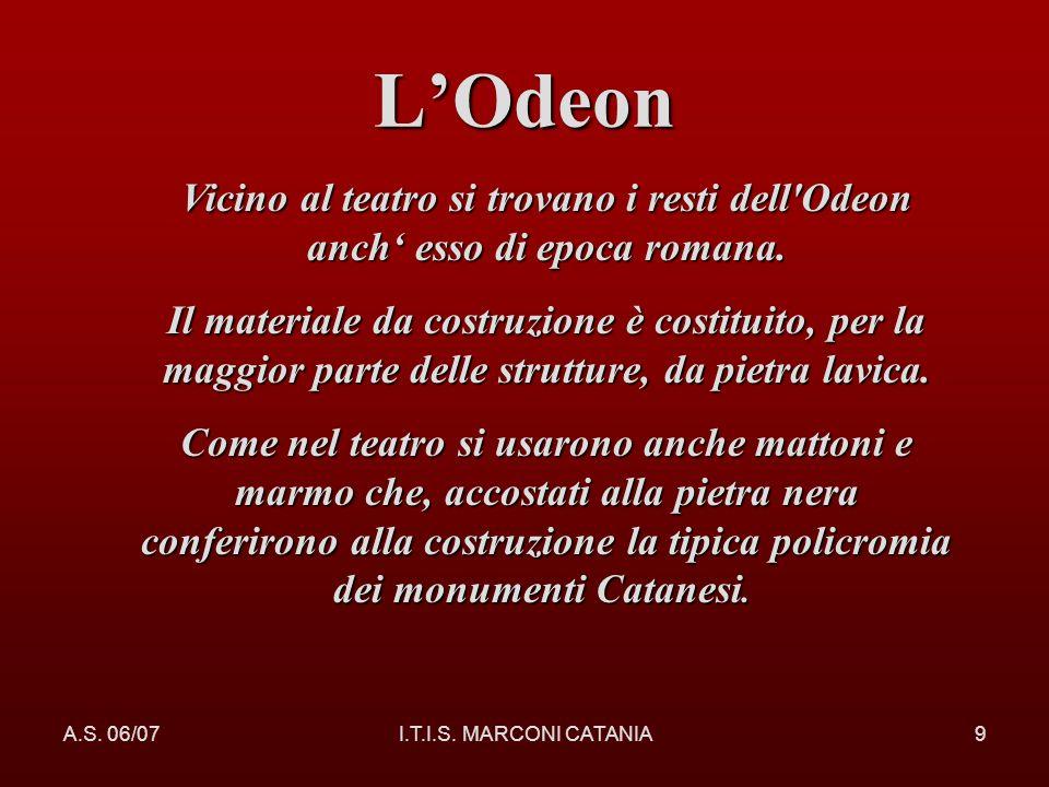 A.S. 06/07I.T.I.S. MARCONI CATANIA9 LOdeon Vicino al teatro si trovano i resti dell'Odeon anch esso di epoca romana. Il materiale da costruzione è cos