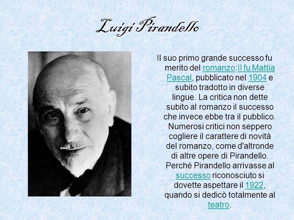Luigi Pirandello Il suo primo grande successo fu merito del romanzo:Il fu Mattia Pascal, pubblicato nel 1904 e subito tradotto in diverse lingue.