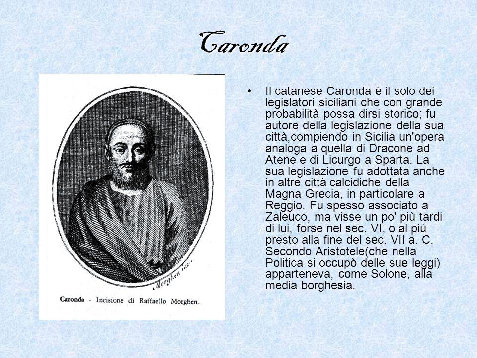 Caronda Il catanese Caronda è il solo dei legislatori siciliani che con grande probabilità possa dirsi storico; fu autore della legislazione della sua città,compiendo in Sicilia un opera analoga a quella di Dracone ad Atene e di Licurgo a Sparta.