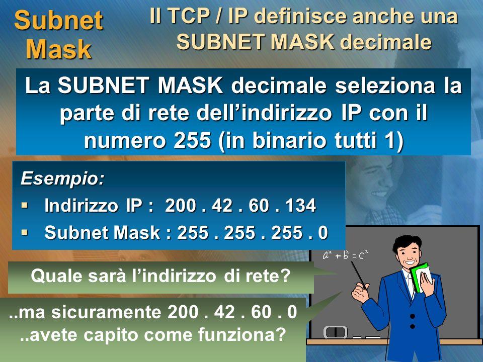 Subnet Mask Il TCP / IP definisce anche una SUBNET MASK decimale Esempio: Indirizzo IP : 200. 42. 60. 134 Indirizzo IP : 200. 42. 60. 134 Subnet Mask