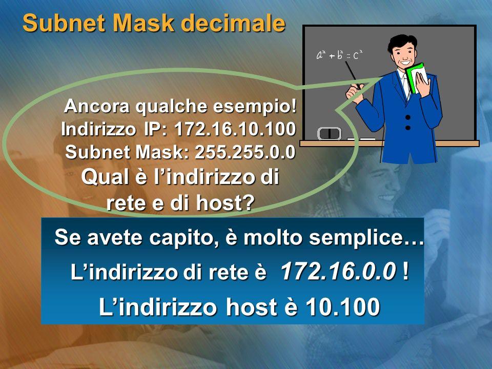 Subnet Mask decimale Ancora qualche esempio! Indirizzo IP: 172.16.10.100 Subnet Mask: 255.255.0.0 Qual è lindirizzo di rete e di host? Se avete capito