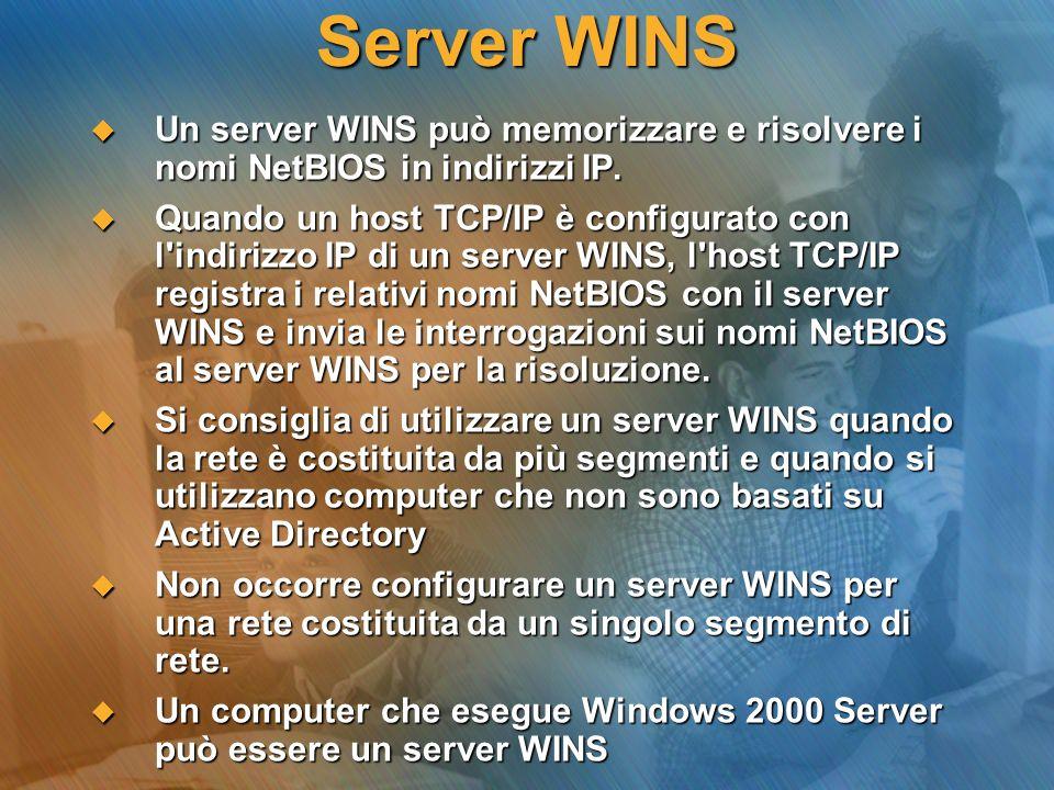 Server WINS Un server WINS può memorizzare e risolvere i nomi NetBIOS in indirizzi IP. Un server WINS può memorizzare e risolvere i nomi NetBIOS in in