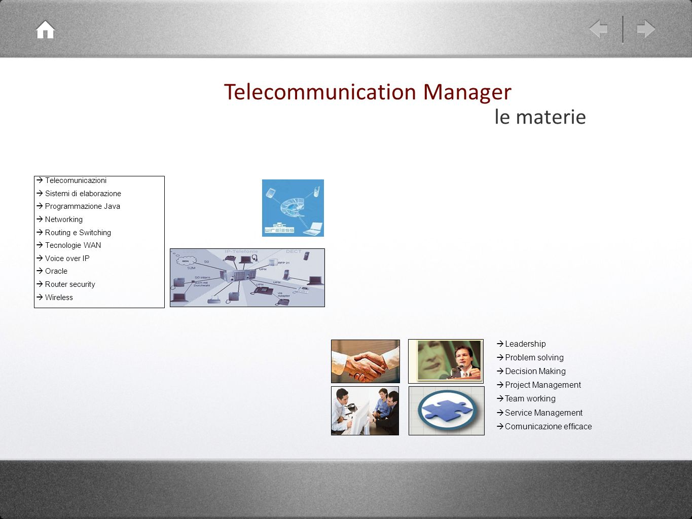 Telecomunicazioni Sistemi di elaborazione Programmazione Java Networking Routing e Switching Tecnologie WAN Voice over IP Oracle Router security Wireless Leadership Problem solving Decision Making Project Management Team working Service Management Comunicazione efficace Telecommunication Manager le materie