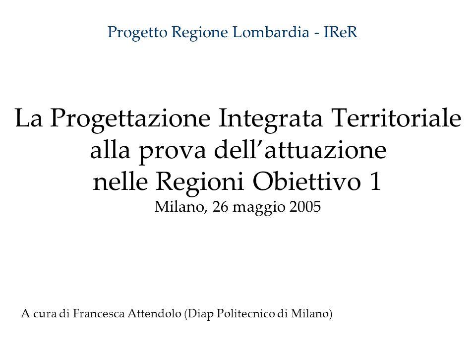 La Progettazione Integrata Territoriale alla prova dellattuazione nelle Regioni Obiettivo 1 Milano, 26 maggio 2005 A cura di Francesca Attendolo (Diap Politecnico di Milano) Progetto Regione Lombardia - IReR