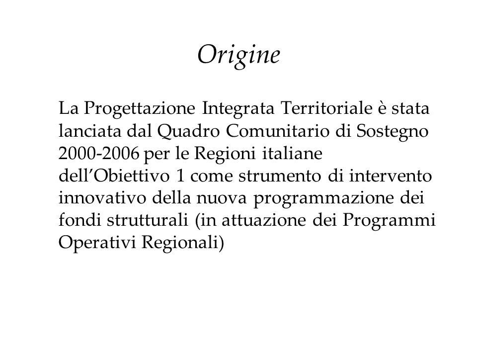 Origine La Progettazione Integrata Territoriale è stata lanciata dal Quadro Comunitario di Sostegno 2000-2006 per le Regioni italiane dellObiettivo 1
