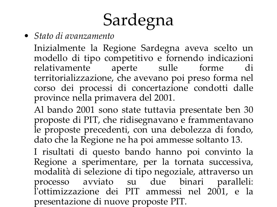 Sardegna Stato di avanzamento Inizialmente la Regione Sardegna aveva scelto un modello di tipo competitivo e fornendo indicazioni relativamente aperte sulle forme di territorializzazione, che avevano poi preso forma nel corso dei processi di concertazione condotti dalle province nella primavera del 2001.