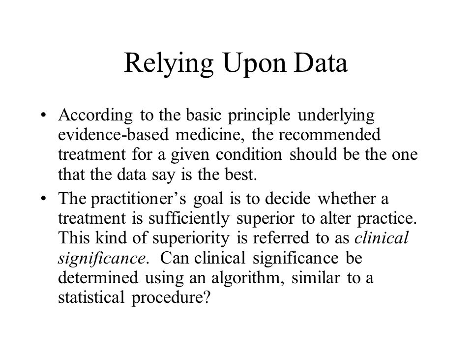 Relying Upon Data According to the basic principle underlying evidence-based medicine, the recommended treatment for a given condition should be the one that the data say is the best.
