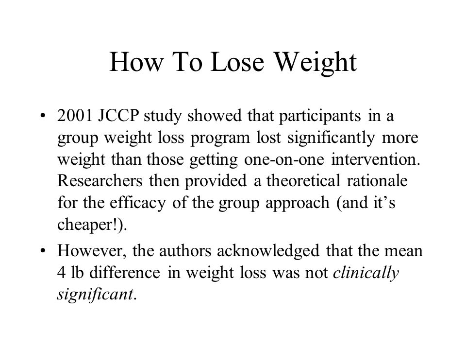How To Lose Weight 2001 JCCP study showed that participants in a group weight loss program lost significantly more weight than those getting one-on-one intervention.