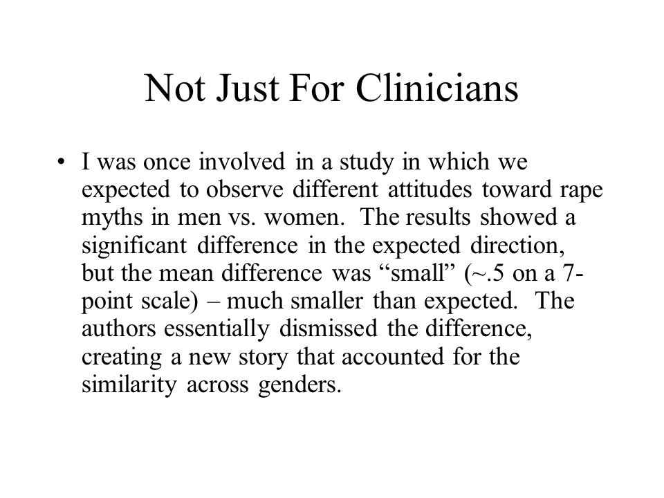 Not Just For Clinicians I was once involved in a study in which we expected to observe different attitudes toward rape myths in men vs.