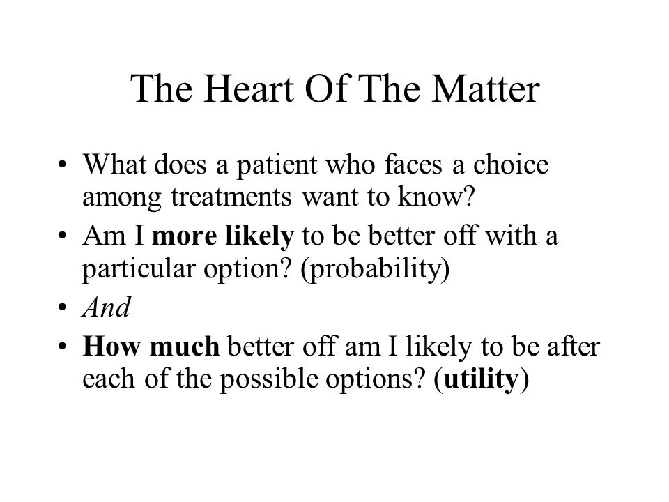 The Heart Of The Matter What does a patient who faces a choice among treatments want to know.
