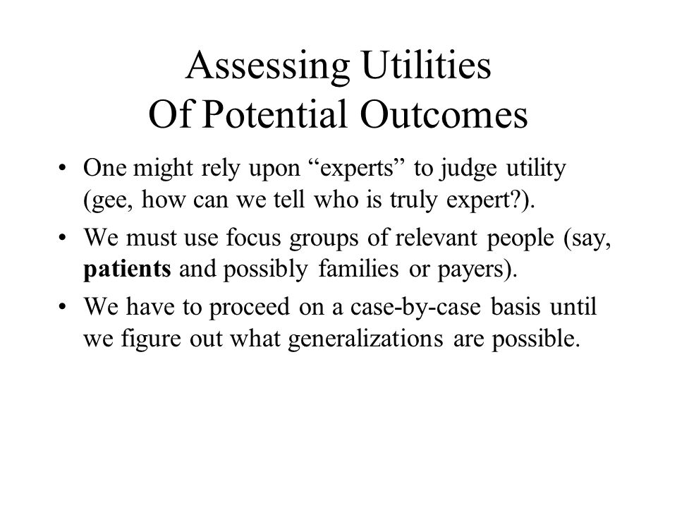Assessing Utilities Of Potential Outcomes One might rely upon experts to judge utility (gee, how can we tell who is truly expert?).