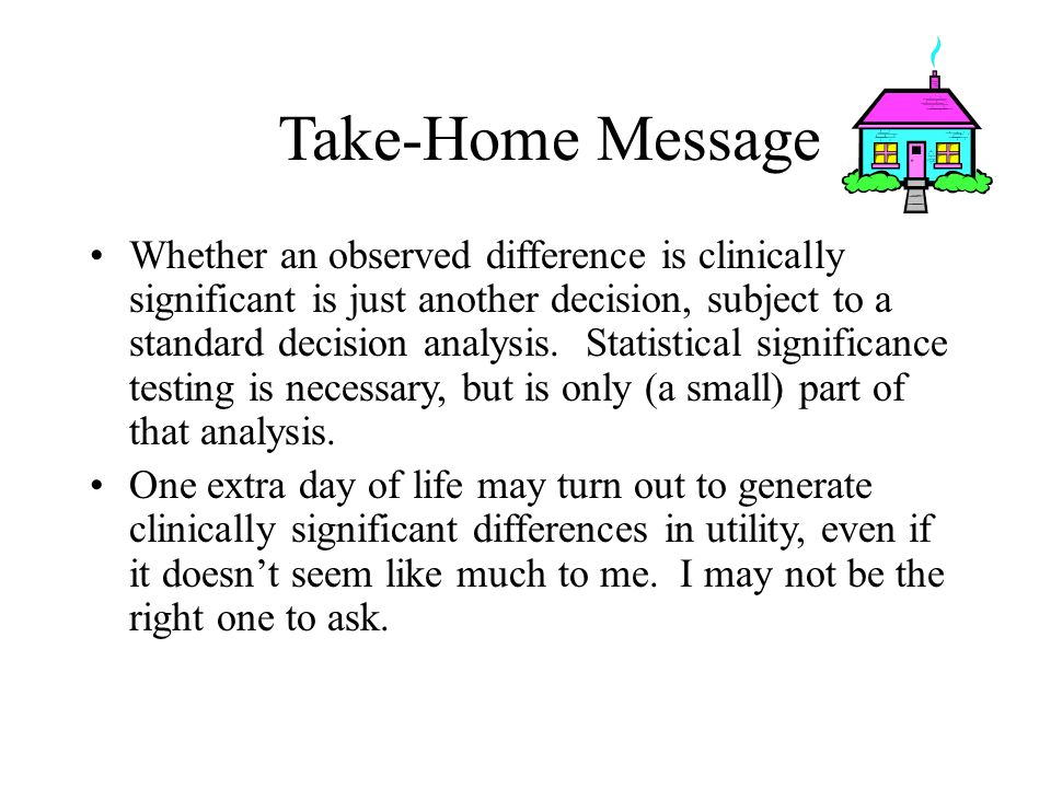 Take-Home Message Whether an observed difference is clinically significant is just another decision, subject to a standard decision analysis.