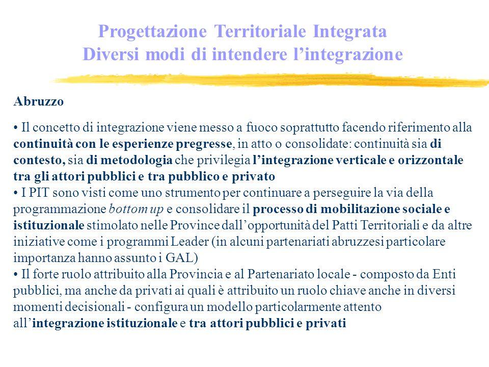 Progettazione Territoriale Integrata Diversi modi di intendere lintegrazione Abruzzo Il concetto di integrazione viene messo a fuoco soprattutto facendo riferimento alla continuità con le esperienze pregresse, in atto o consolidate: continuità sia di contesto, sia di metodologia che privilegia lintegrazione verticale e orizzontale tra gli attori pubblici e tra pubblico e privato I PIT sono visti come uno strumento per continuare a perseguire la via della programmazione bottom up e consolidare il processo di mobilitazione sociale e istituzionale stimolato nelle Province dallopportunità del Patti Territoriali e da altre iniziative come i programmi Leader (in alcuni partenariati abruzzesi particolare importanza hanno assunto i GAL) Il forte ruolo attribuito alla Provincia e al Partenariato locale - composto da Enti pubblici, ma anche da privati ai quali è attribuito un ruolo chiave anche in diversi momenti decisionali - configura un modello particolarmente attento allintegrazione istituzionale e tra attori pubblici e privati