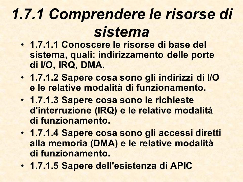 1.7.1 Comprendere le risorse di sistema 1.7.1.1 Conoscere le risorse di base del sistema, quali: indirizzamento delle porte di I/O, IRQ, DMA.