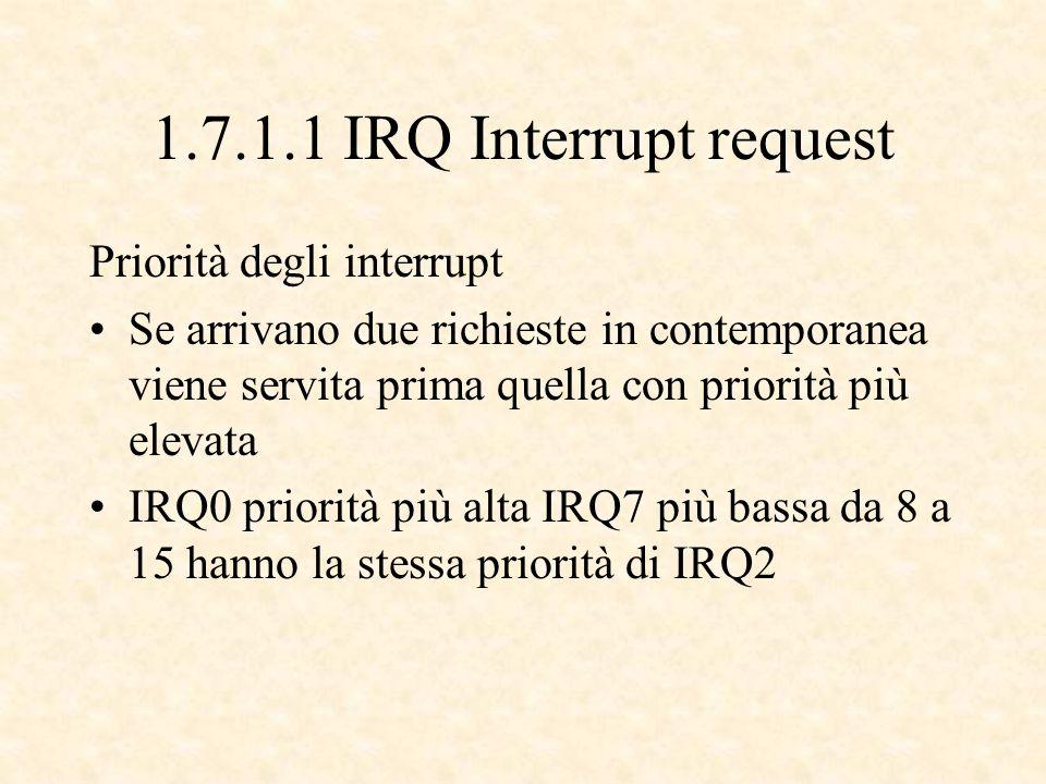 1.7.1.1 IRQ Interrupt request Priorità degli interrupt Se arrivano due richieste in contemporanea viene servita prima quella con priorità più elevata IRQ0 priorità più alta IRQ7 più bassa da 8 a 15 hanno la stessa priorità di IRQ2