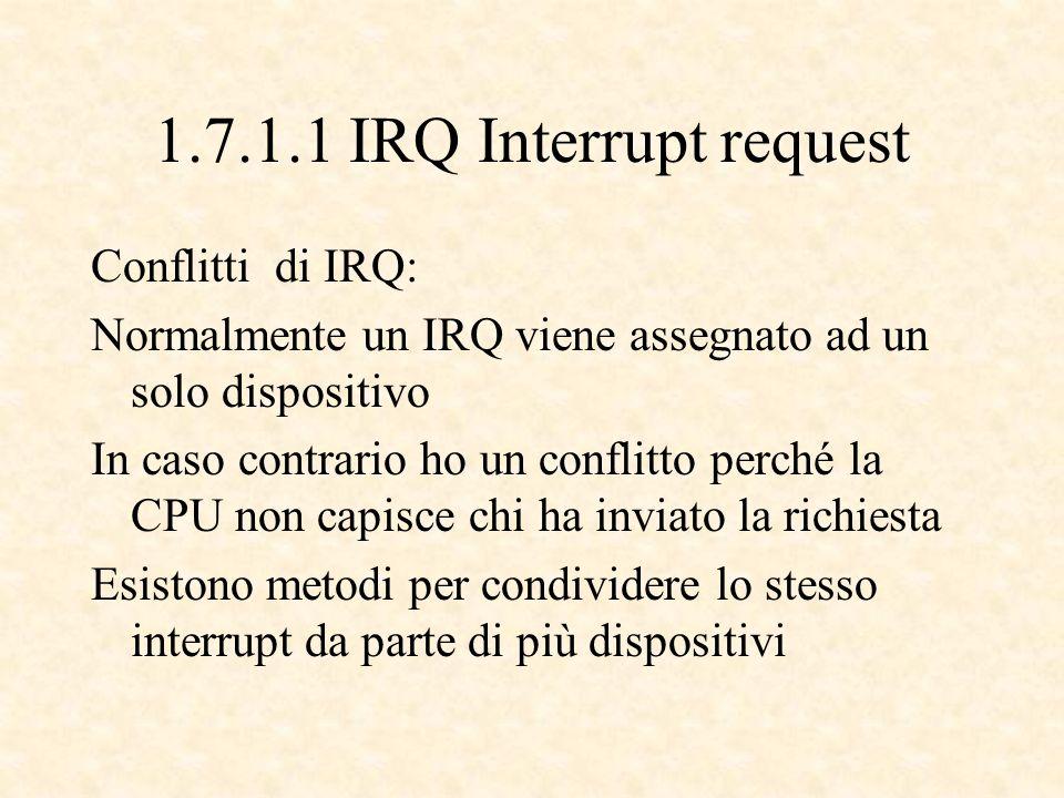 1.7.1.1 IRQ Interrupt request Conflitti di IRQ: Normalmente un IRQ viene assegnato ad un solo dispositivo In caso contrario ho un conflitto perché la CPU non capisce chi ha inviato la richiesta Esistono metodi per condividere lo stesso interrupt da parte di più dispositivi