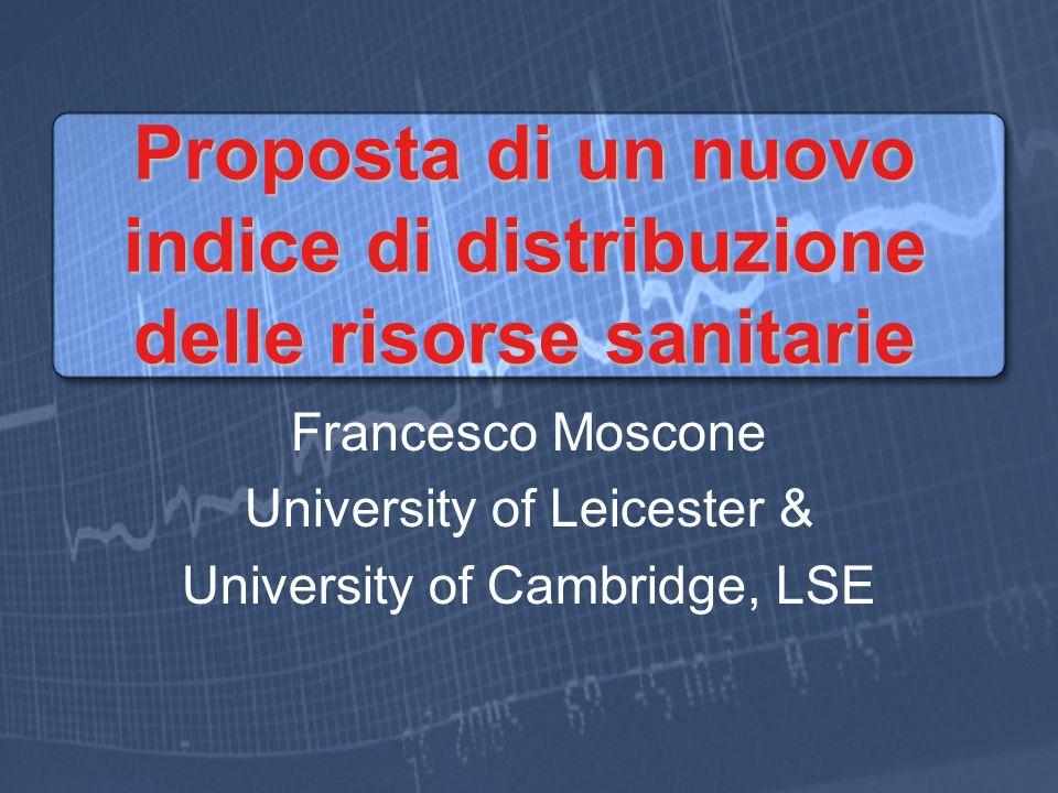 Proposta di un nuovo indice di distribuzione delle risorse sanitarie Francesco Moscone University of Leicester & University of Cambridge, LSE