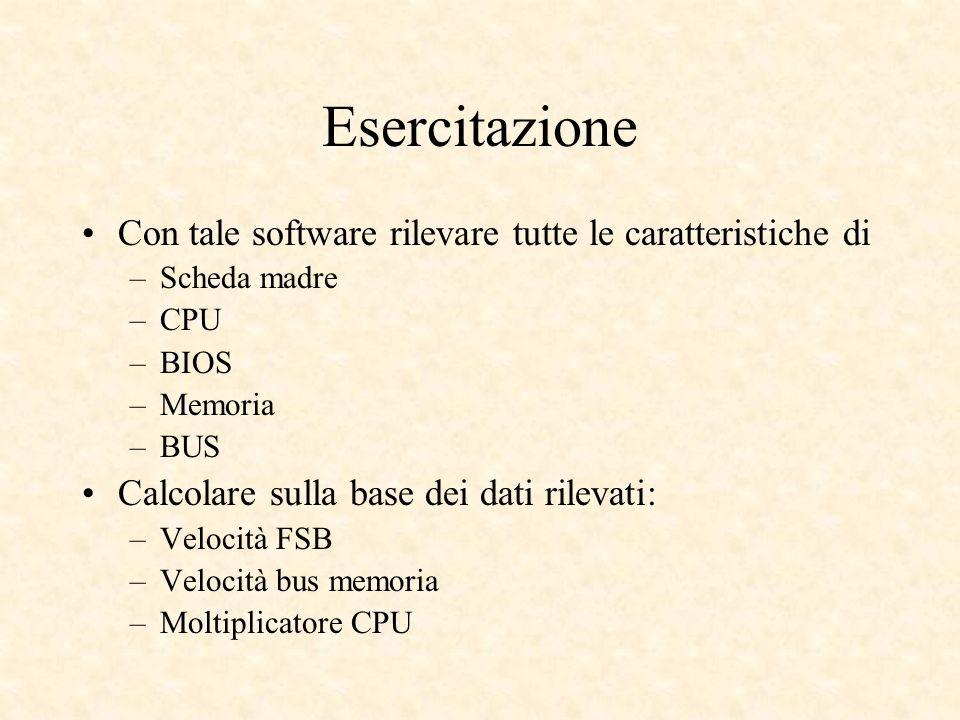 Esercitazione Con tale software rilevare tutte le caratteristiche di –Scheda madre –CPU –BIOS –Memoria –BUS Calcolare sulla base dei dati rilevati: –Velocità FSB –Velocità bus memoria –Moltiplicatore CPU
