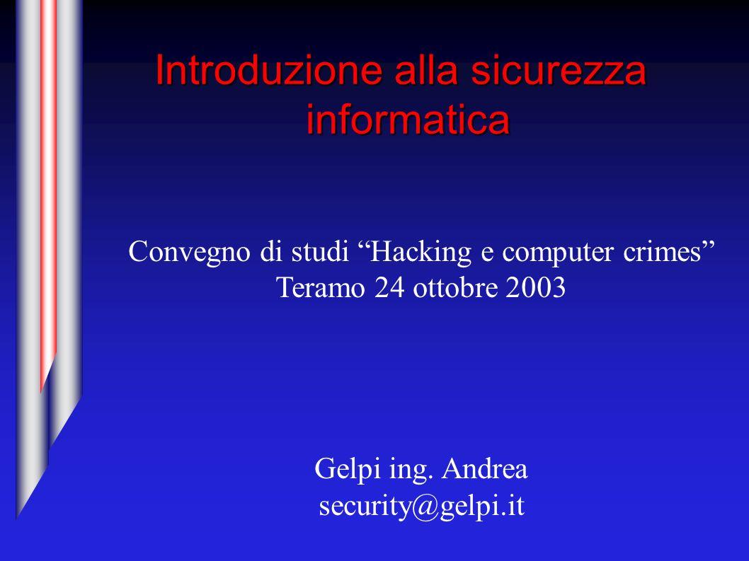 Introduzione alla sicurezza informatica Convegno di studi Hacking e computer crimes Teramo 24 ottobre 2003 Gelpi ing. Andrea security@gelpi.it
