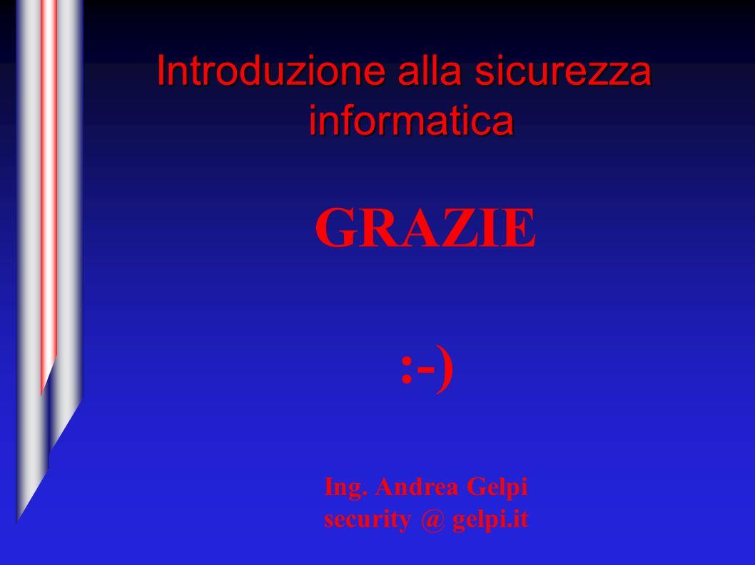 Introduzione alla sicurezza informatica GRAZIE :-) Ing. Andrea Gelpi security @ gelpi.it
