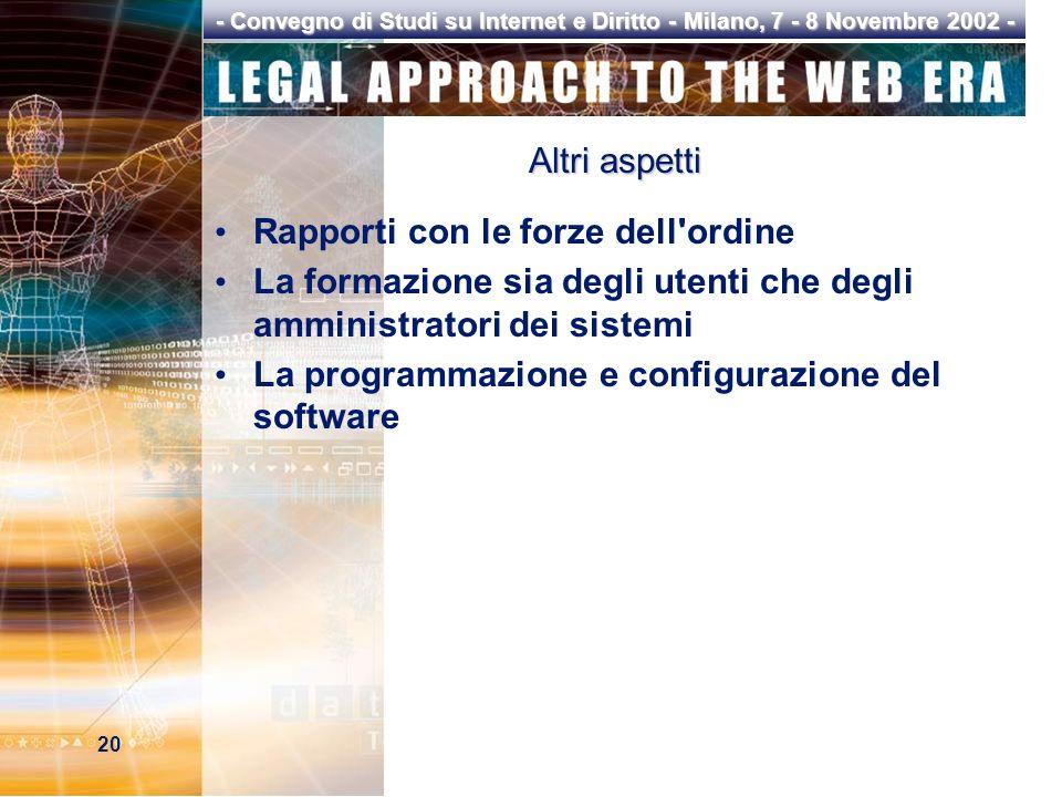 20 - Convegno di Studi su Internet e Diritto - Milano, 7 - 8 Novembre 2002 - Altri aspetti Rapporti con le forze dell ordine La formazione sia degli utenti che degli amministratori dei sistemi La programmazione e configurazione del software