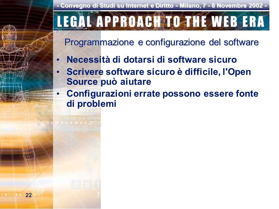 22 - Convegno di Studi su Internet e Diritto - Milano, 7 - 8 Novembre 2002 - Programmazione e configurazione del software Necessità di dotarsi di software sicuro Scrivere software sicuro è difficile, l Open Source può aiutare Configurazioni errate possono essere fonte di problemi