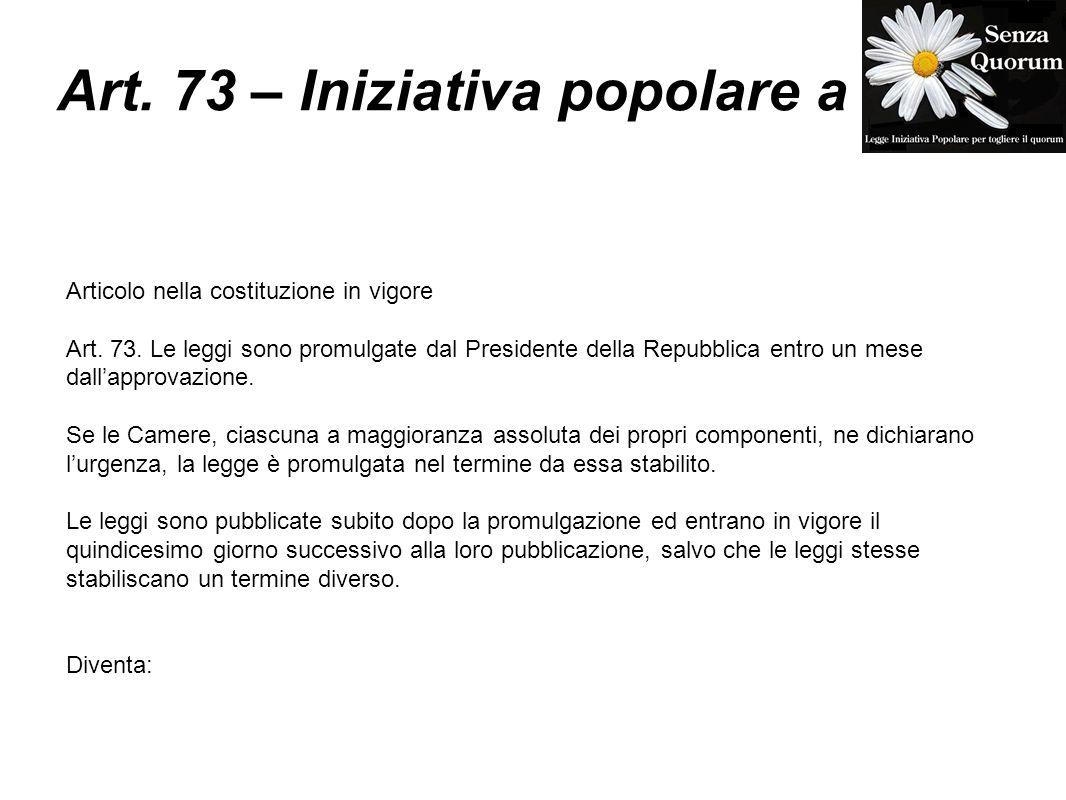 Art. 73 – Iniziativa popolare a Articolo nella costituzione in vigore Art. 73. Le leggi sono promulgate dal Presidente della Repubblica entro un mese