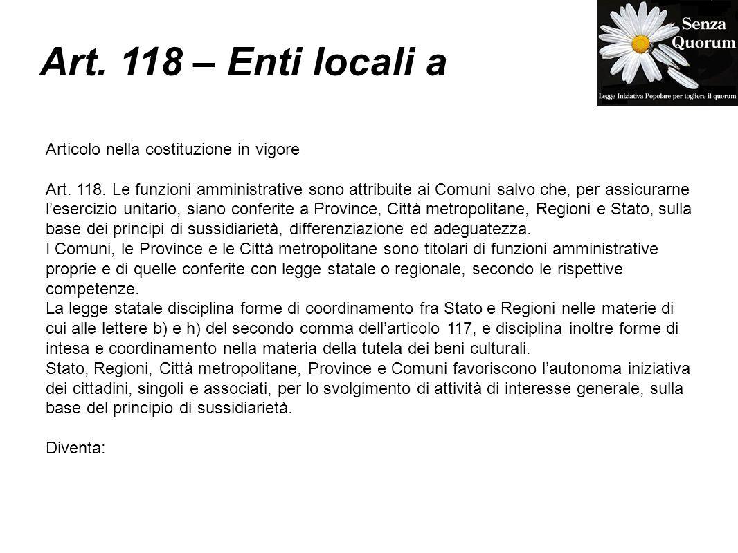 Art. 118 – Enti locali a Articolo nella costituzione in vigore Art. 118. Le funzioni amministrative sono attribuite ai Comuni salvo che, per assicurar