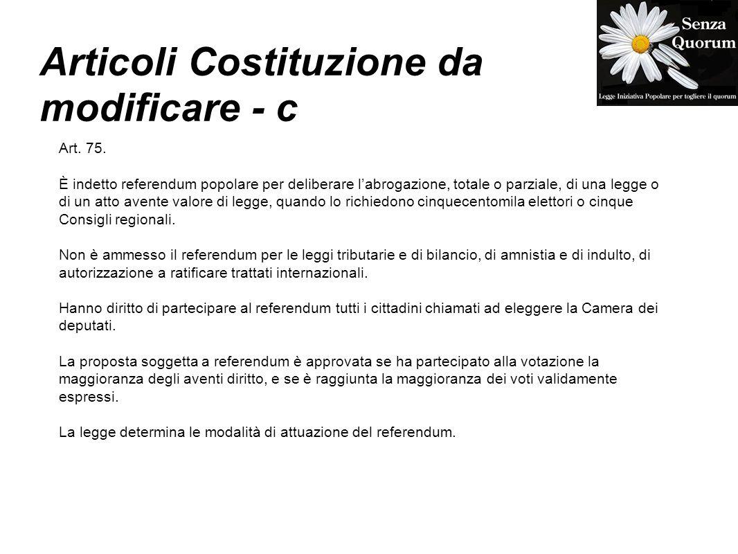 Articoli Costituzione da modificare - c Art. 75. È indetto referendum popolare per deliberare labrogazione, totale o parziale, di una legge o di un at