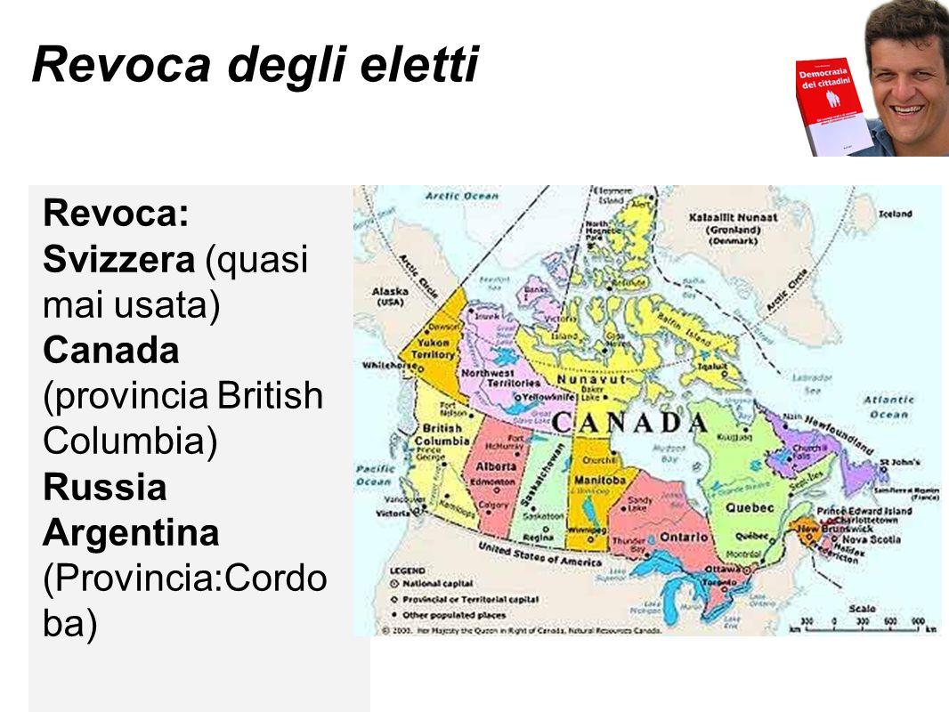 Revoca degli eletti Revoca: Svizzera (quasi mai usata) Canada (provincia British Columbia) Russia Argentina (Provincia:Cordo ba)