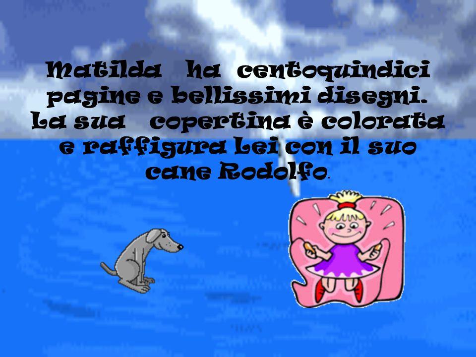 Matilda ha centoquindici pagine e bellissimi disegni. La sua copertina è colorata e raffigura Lei con il suo cane Rodolfo.