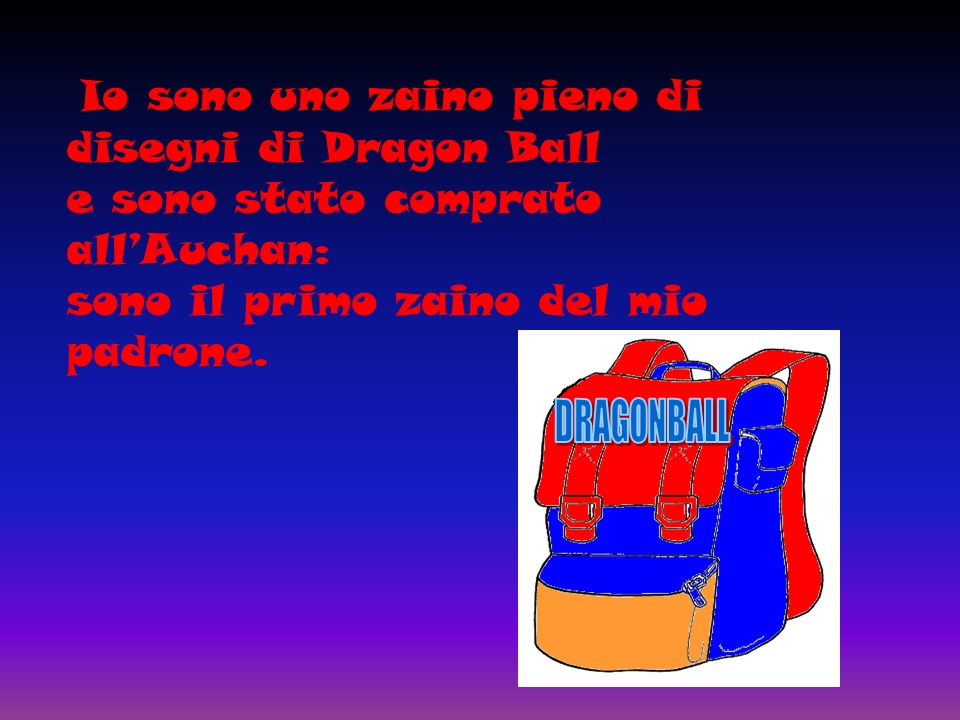 Io sono uno zaino pieno di disegni di Dragon Ball e sono stato comprato allAuchan: sono il primo zaino del mio padrone.