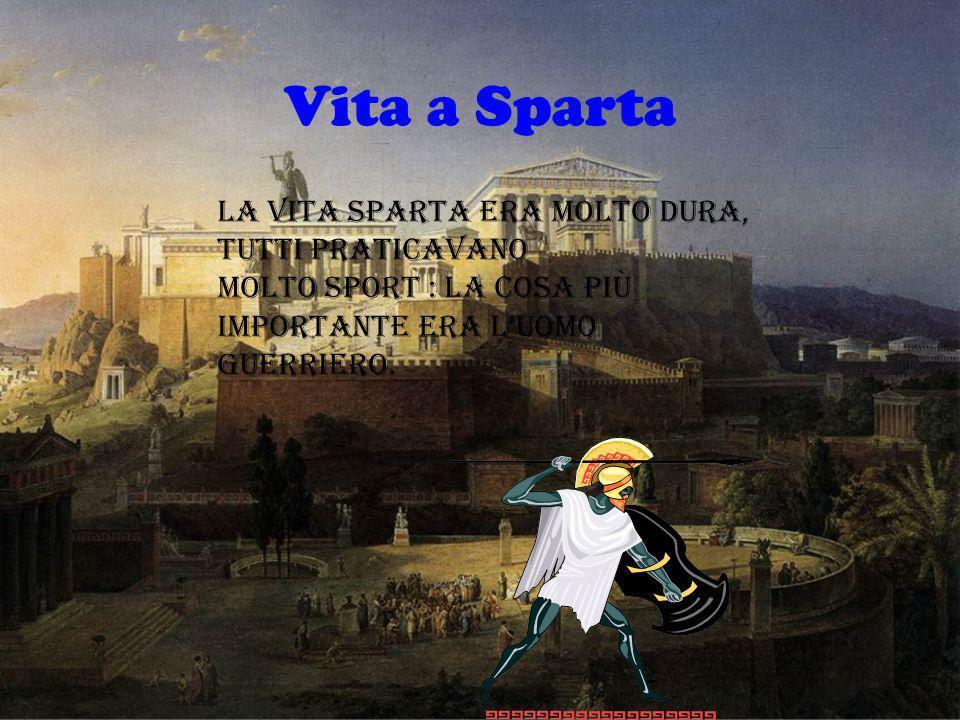 Vita a Sparta La vita Sparta era molto dura, tutti praticavano molto sport : la cosa più importante era luomo guerriero.