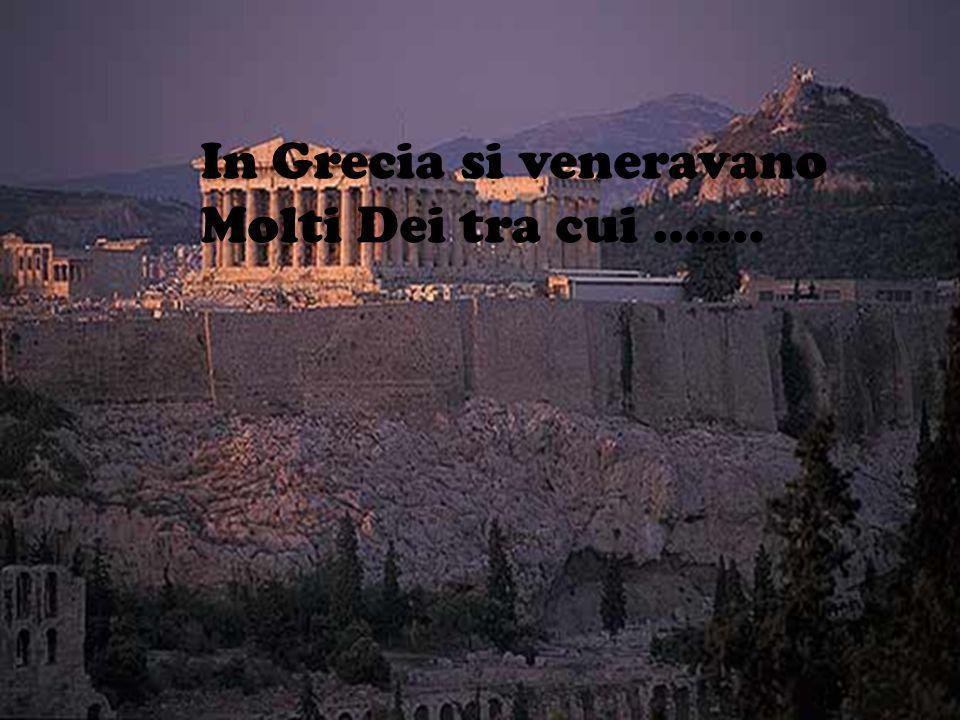 In Grecia si veneravano Molti Dei tra cui …….