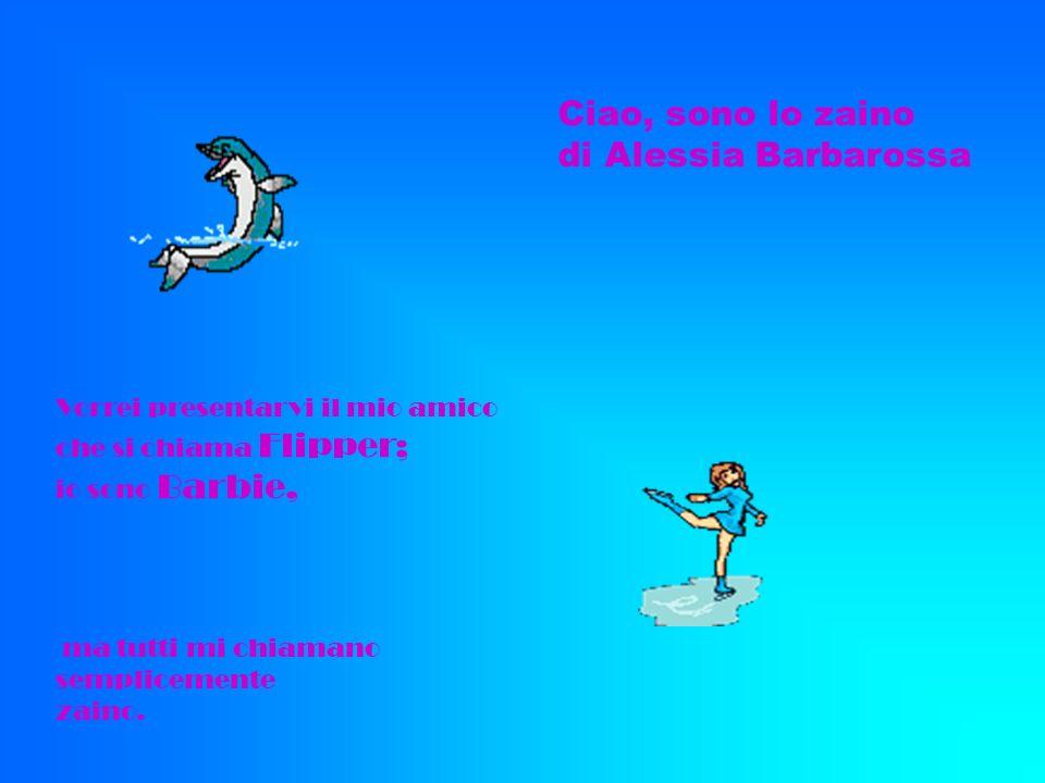 Ciao, sono lo zaino di Alessia Barbarossa Vorrei presentarvi il mio amico che si chiama Flipper; io sono Barbie, ma tutti mi chiamano semplicemente za