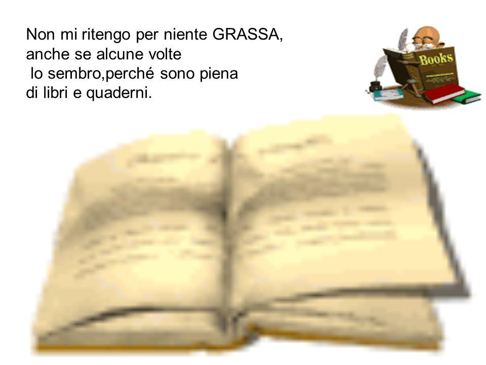 Non mi ritengo per niente GRASSA, anche se alcune volte lo sembro,perché sono piena di libri e quaderni.