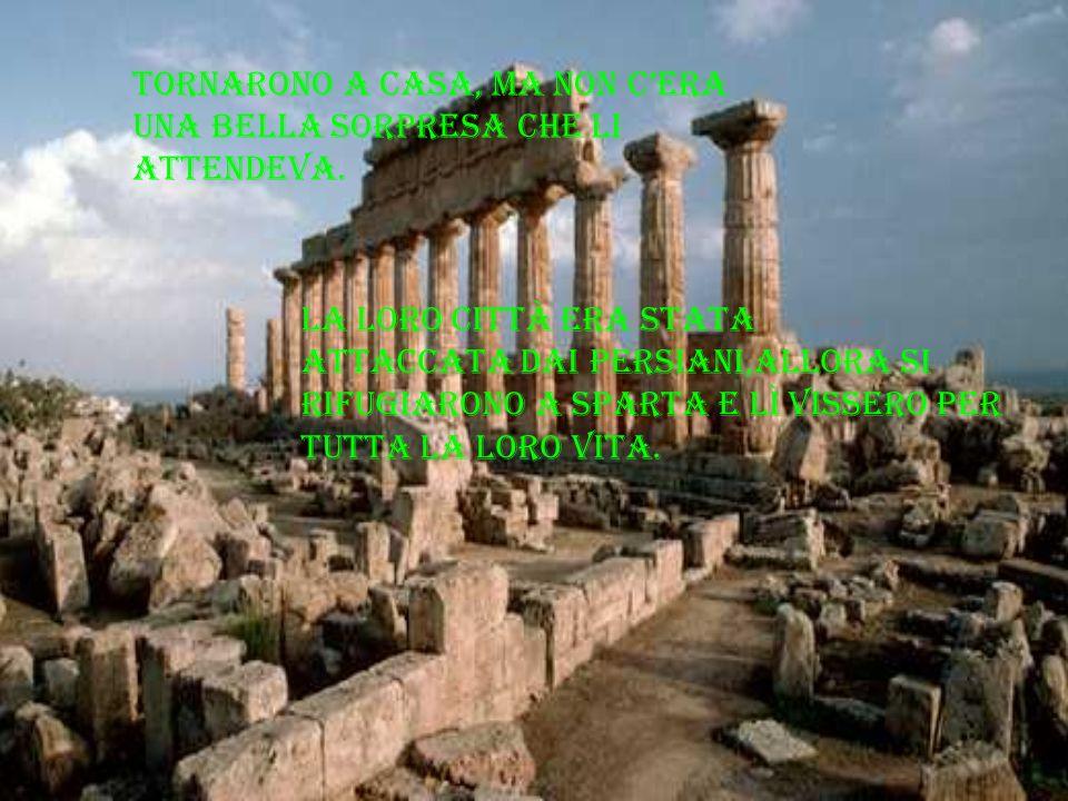La loro città era stata attaccata dai persiani,allora si rifugiarono a Sparta e lì vissero per tutta la loro vita. tornarono a casa, ma non cera una b