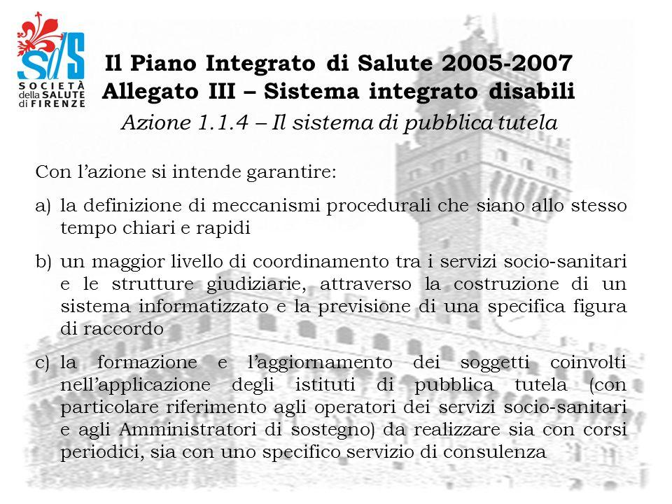 Il Piano Integrato di Salute 2005-2007 Allegato III – Sistema integrato disabili Azione 1.1.4 – Il sistema di pubblica tutela Con lazione si intende g